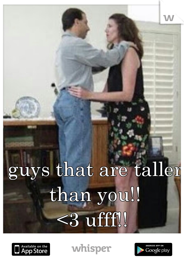 guys that are taller than you!!   <3 ufff!!