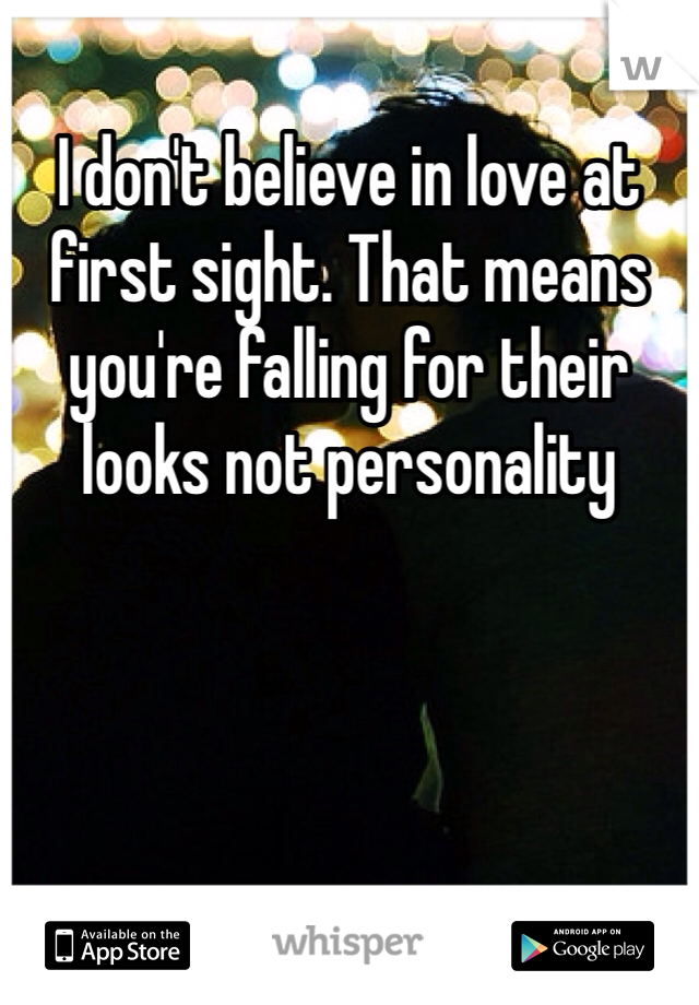 I don't believe in love at first sight. That means you're falling for their looks not personality