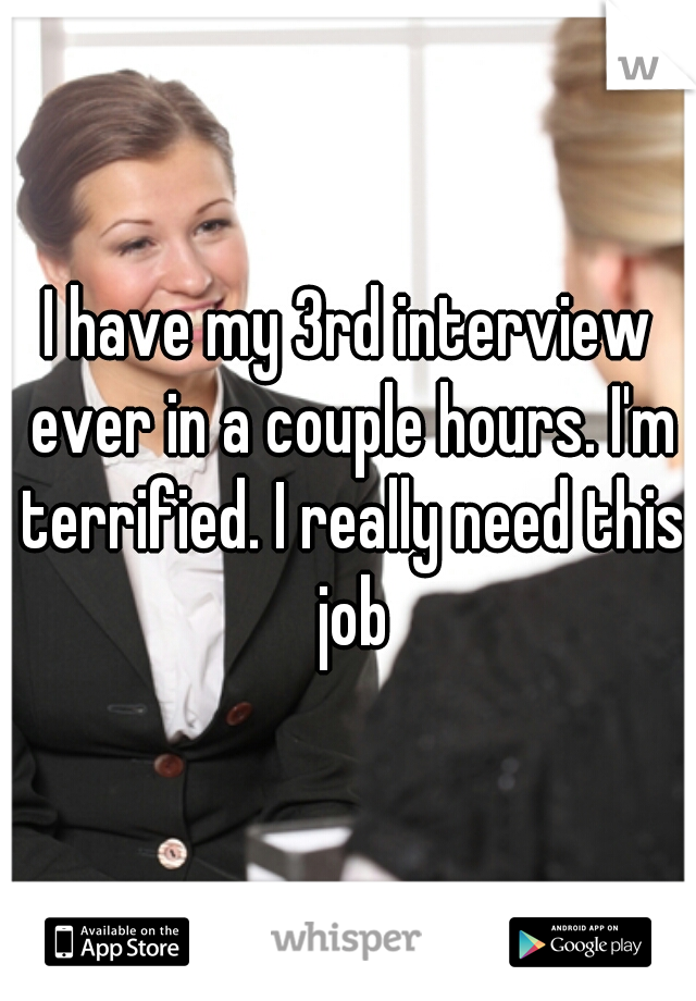 I have my 3rd interview ever in a couple hours. I'm terrified. I really need this job