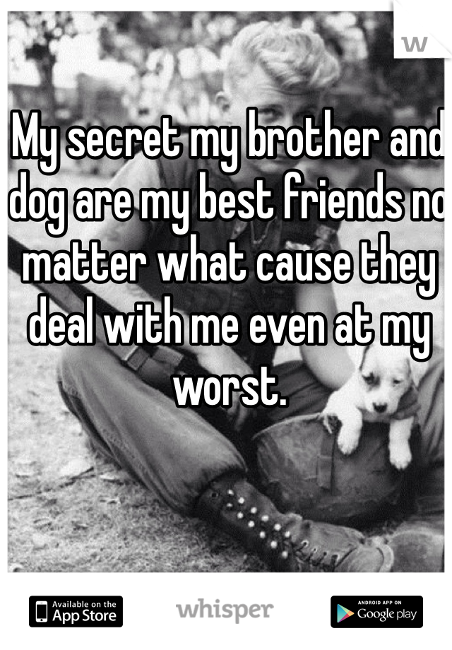 My secret my brother and dog are my best friends no matter what cause they deal with me even at my worst.