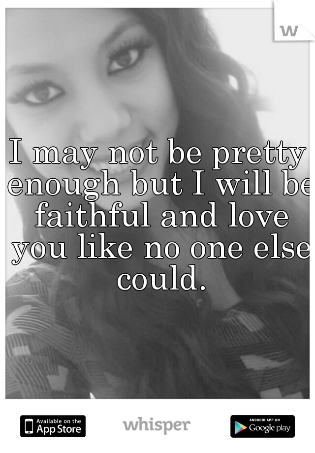 I may not be pretty enough but I will be faithful and love you like no one else could.