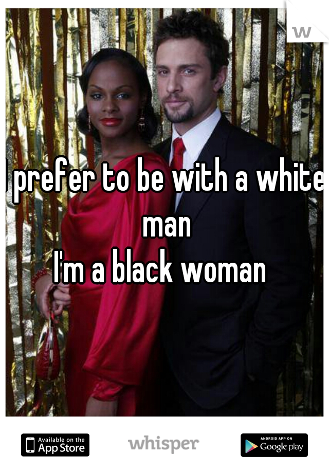 I prefer to be with a white man   I'm a black woman