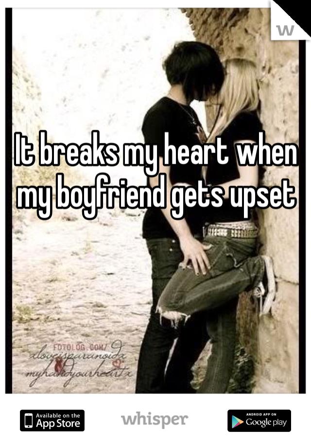 It breaks my heart when my boyfriend gets upset