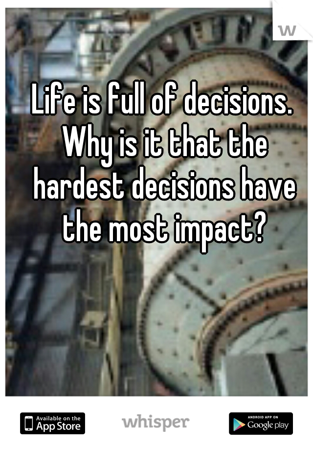 Life is full of decisions. Why is it that the hardest decisions have the most impact?