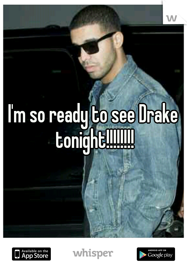I'm so ready to see Drake tonight!!!!!!!!