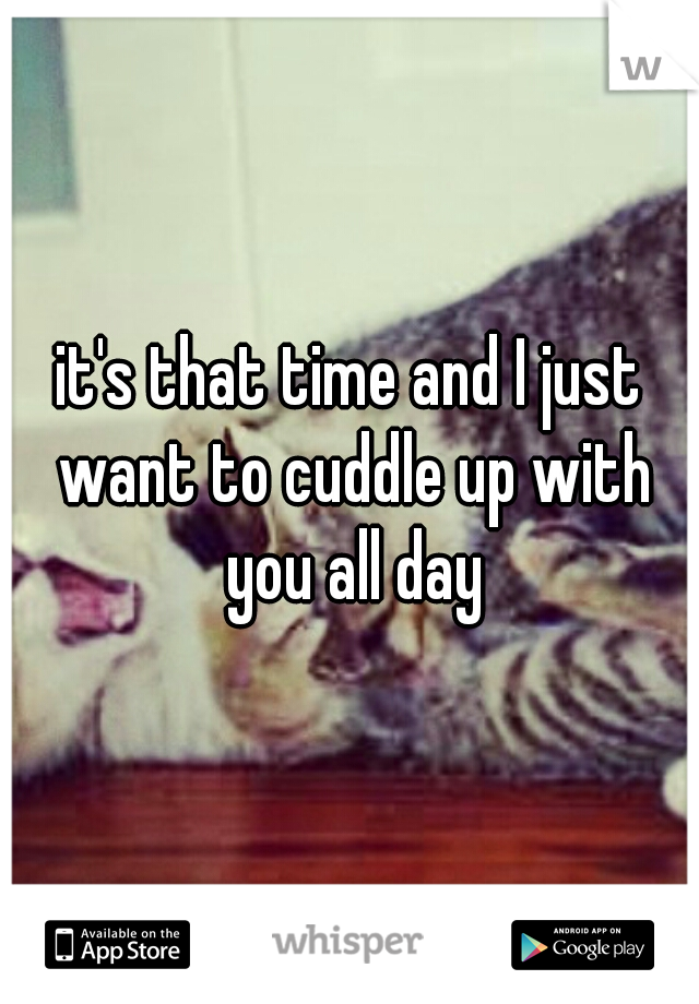 it's that time and I just want to cuddle up with you all day