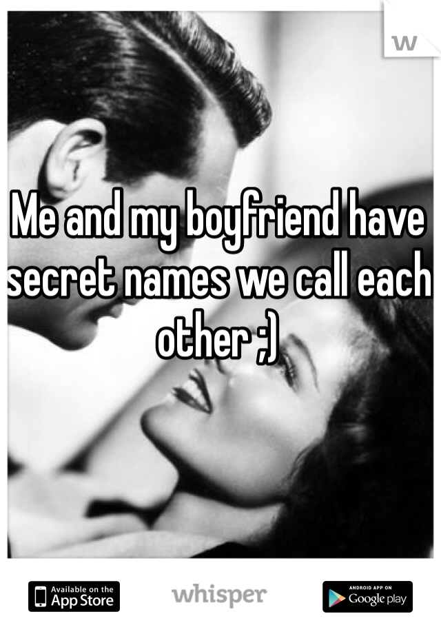 Me and my boyfriend have secret names we call each other ;)