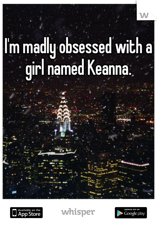 I'm madly obsessed with a girl named Keanna.