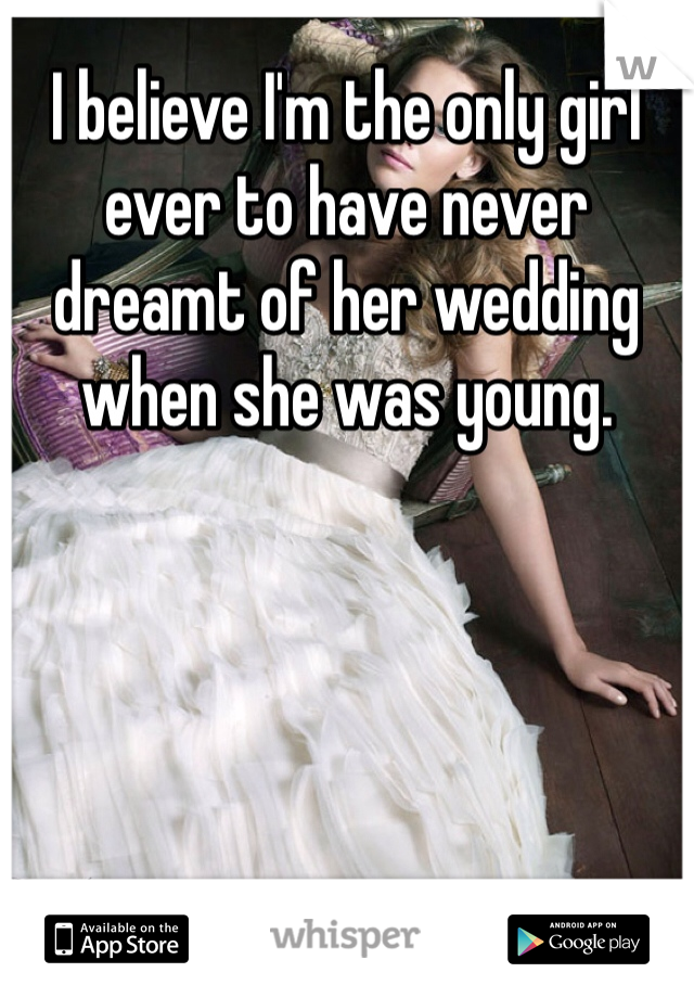 I believe I'm the only girl ever to have never dreamt of her wedding when she was young.