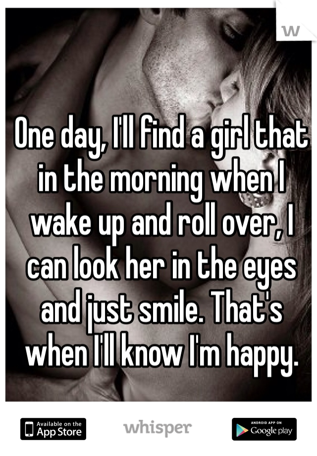 One day, I'll find a girl that in the morning when I wake up and roll over, I can look her in the eyes and just smile. That's when I'll know I'm happy.