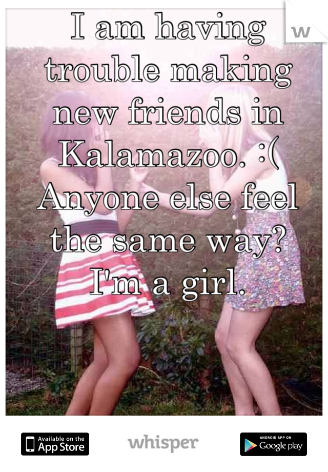 I am having trouble making new friends in Kalamazoo. :(  Anyone else feel the same way? I'm a girl.