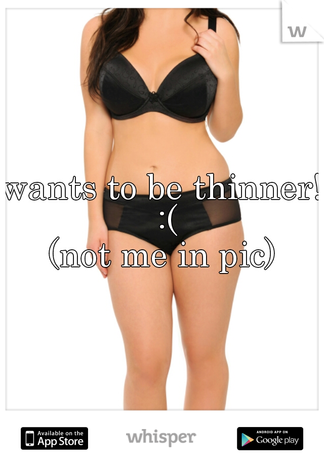 wants to be thinner! :( (not me in pic)