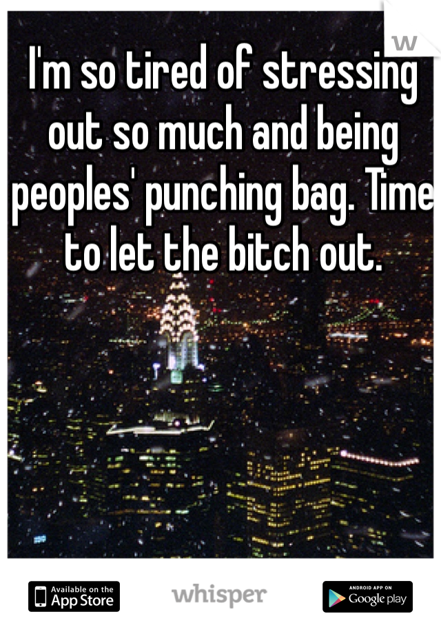 I'm so tired of stressing out so much and being peoples' punching bag. Time to let the bitch out.