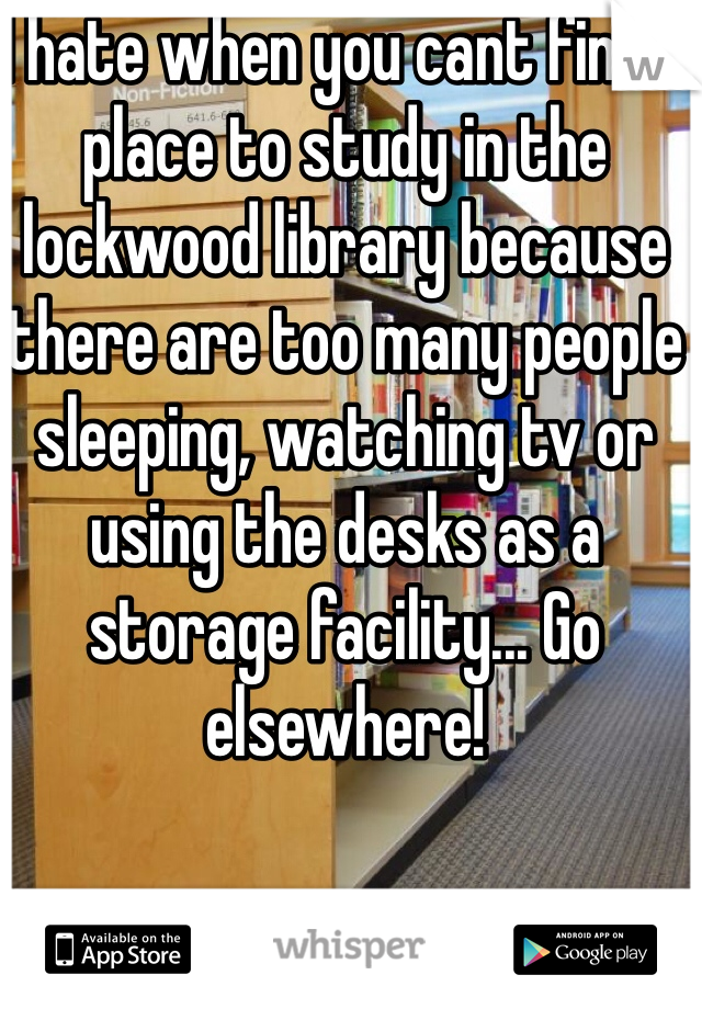 I hate when you cant find a place to study in the lockwood library because there are too many people sleeping, watching tv or using the desks as a storage facility... Go elsewhere!