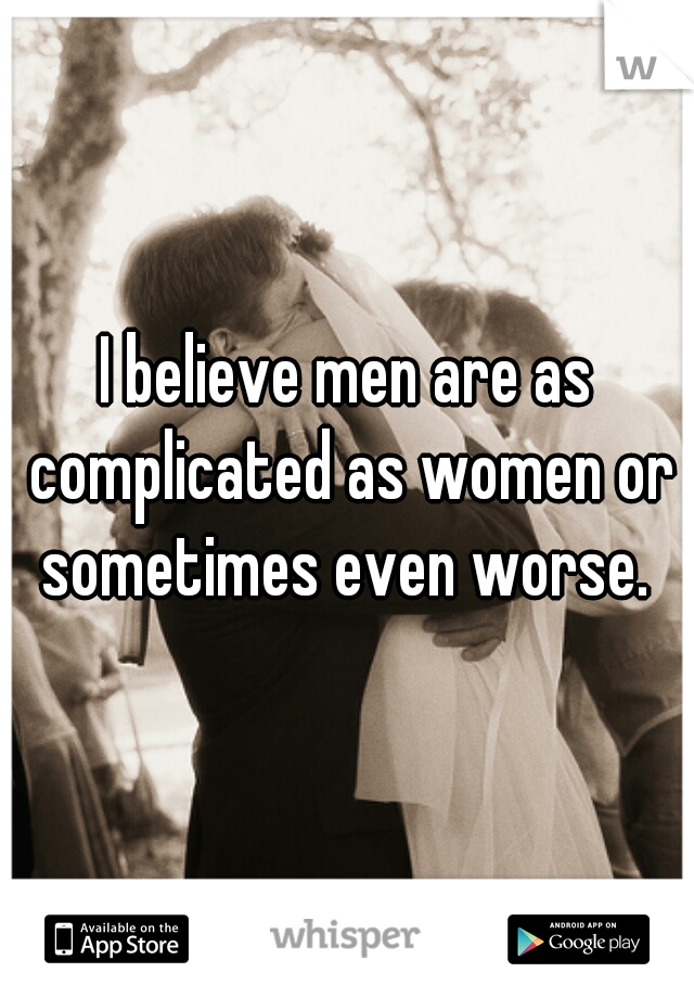 I believe men are as complicated as women or sometimes even worse.