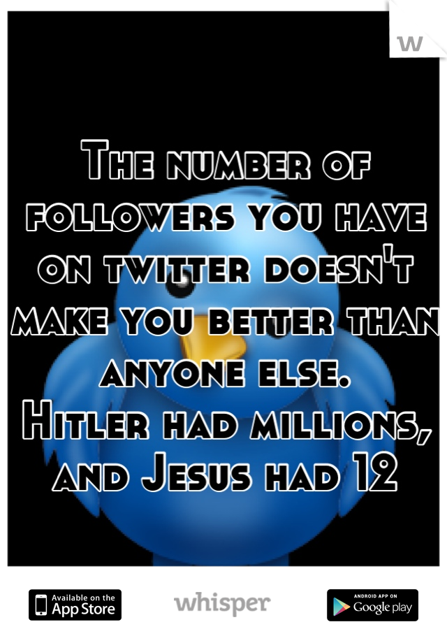 The number of followers you have on twitter doesn't make you better than anyone else. Hitler had millions, and Jesus had 12