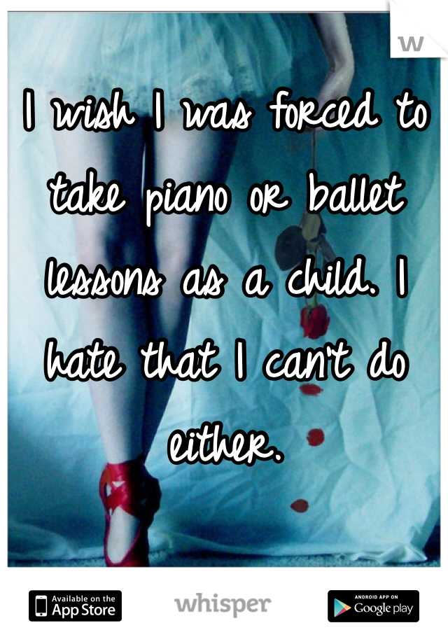 I wish I was forced to take piano or ballet lessons as a child. I hate that I can't do either.