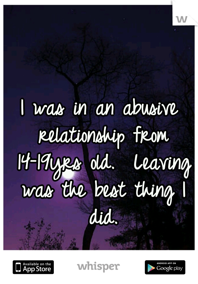 I was in an abusive relationship from 14-19yrs old.  Leaving was the best thing I did.