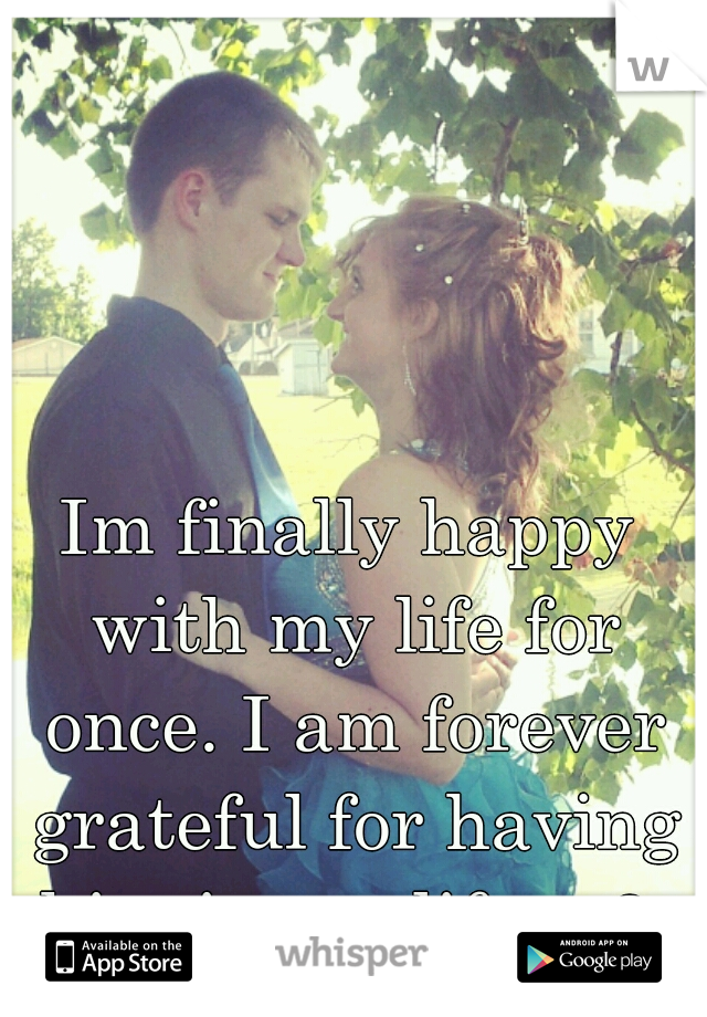 Im finally happy with my life for once. I am forever grateful for having him in my life. <3