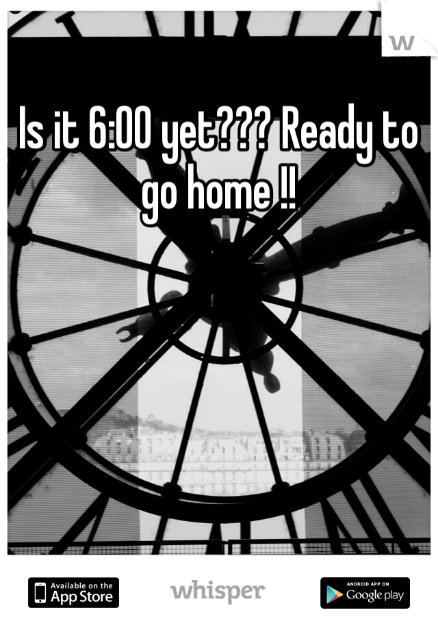 Is it 6:00 yet??? Ready to go home !!