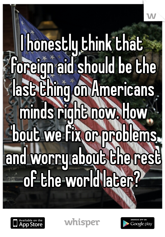 I honestly think that foreign aid should be the last thing on Americans minds right now. How 'bout we fix or problems and worry about the rest of the world later?