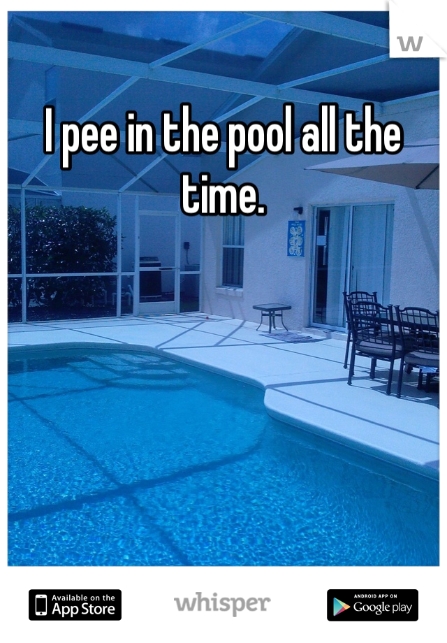 I pee in the pool all the time.