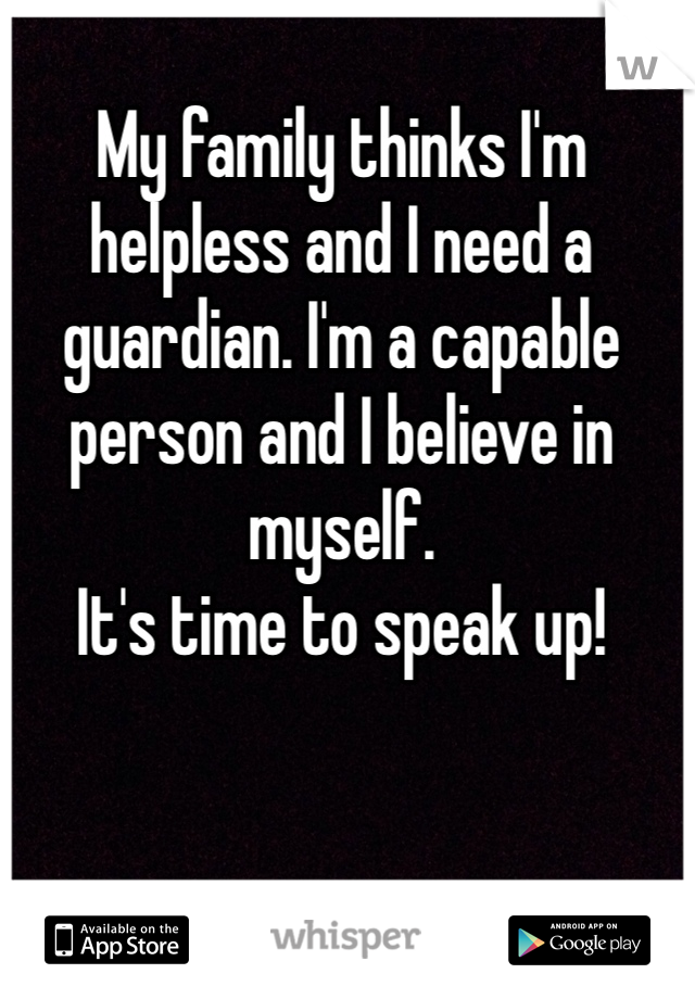 My family thinks I'm helpless and I need a guardian. I'm a capable person and I believe in myself.  It's time to speak up!
