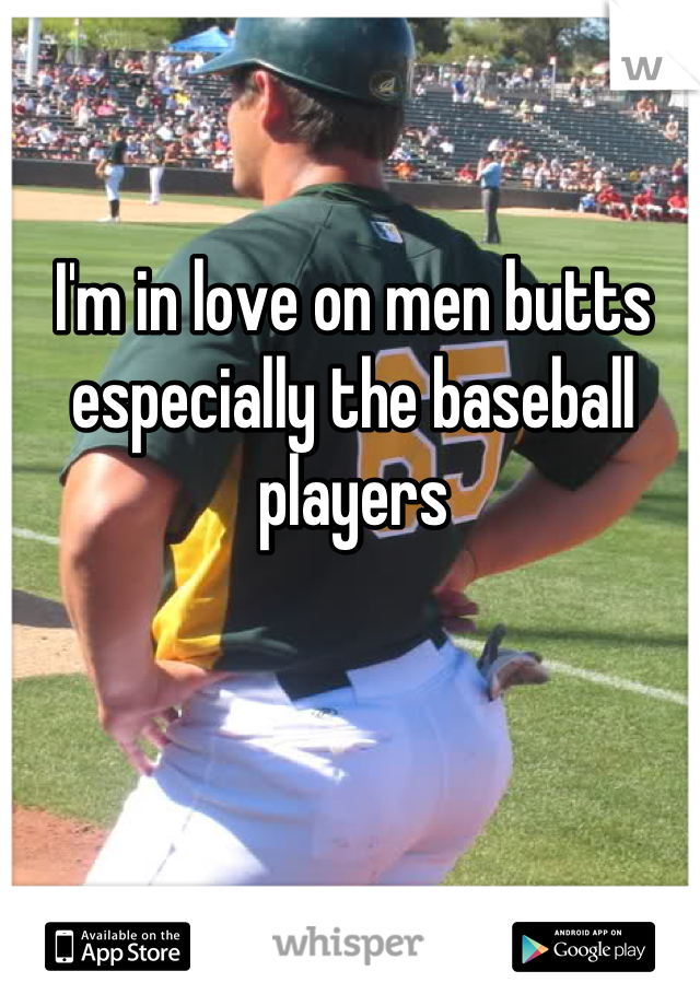 I'm in love on men butts especially the baseball players