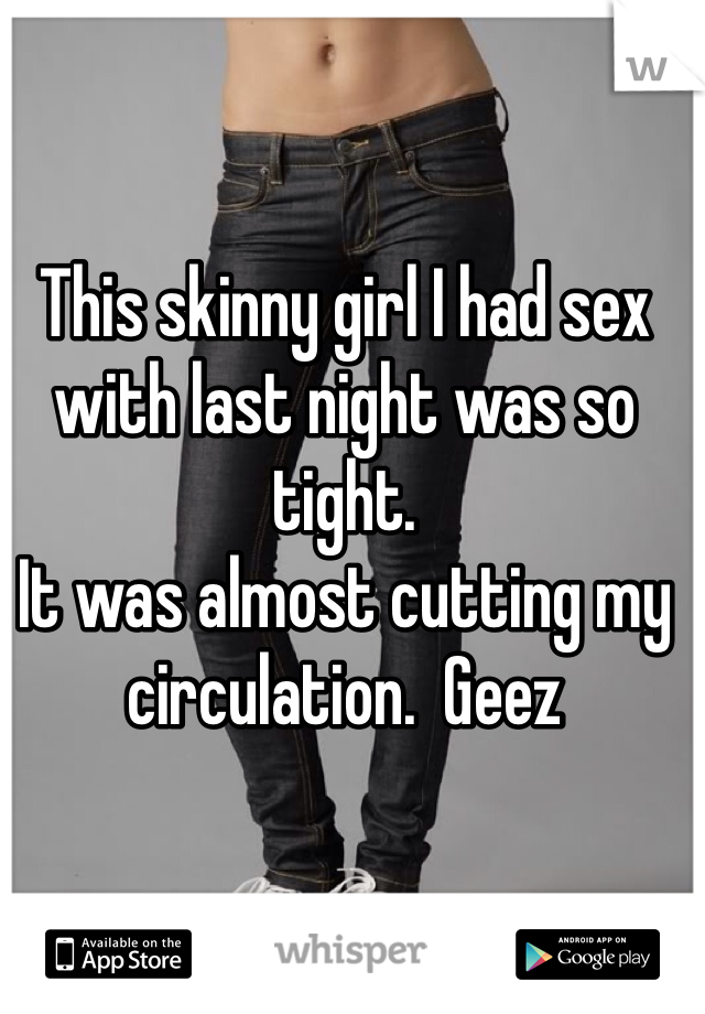 This skinny girl I had sex with last night was so tight.   It was almost cutting my circulation.  Geez