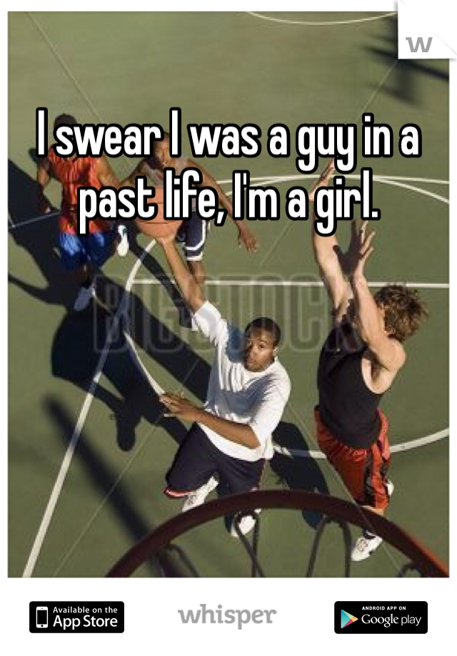 I swear I was a guy in a past life, I'm a girl.