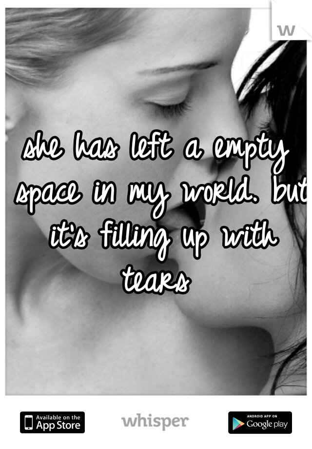 she has left a empty space in my world. but it's filling up with tears