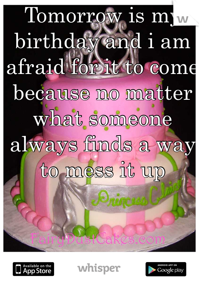 Tomorrow is my birthday and i am afraid for it to come because no matter what someone always finds a way to mess it up