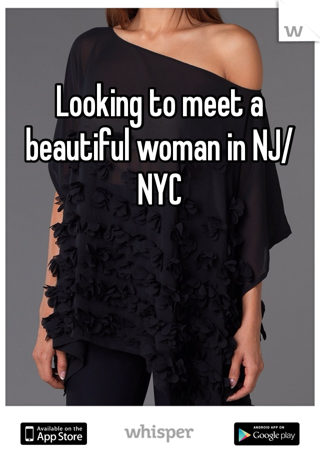 Looking to meet a beautiful woman in NJ/NYC