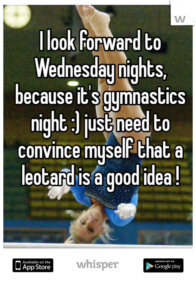 I look forward to Wednesday nights, because it's gymnastics night :) just need to convince myself that a leotard is a good idea !