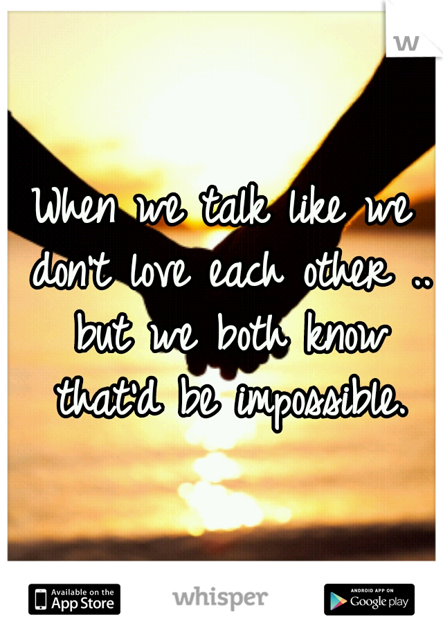 When we talk like we don't love each other .. but we both know that'd be impossible.