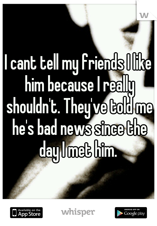 I cant tell my friends I like him because I really shouldn't. They've told me he's bad news since the day I met him.