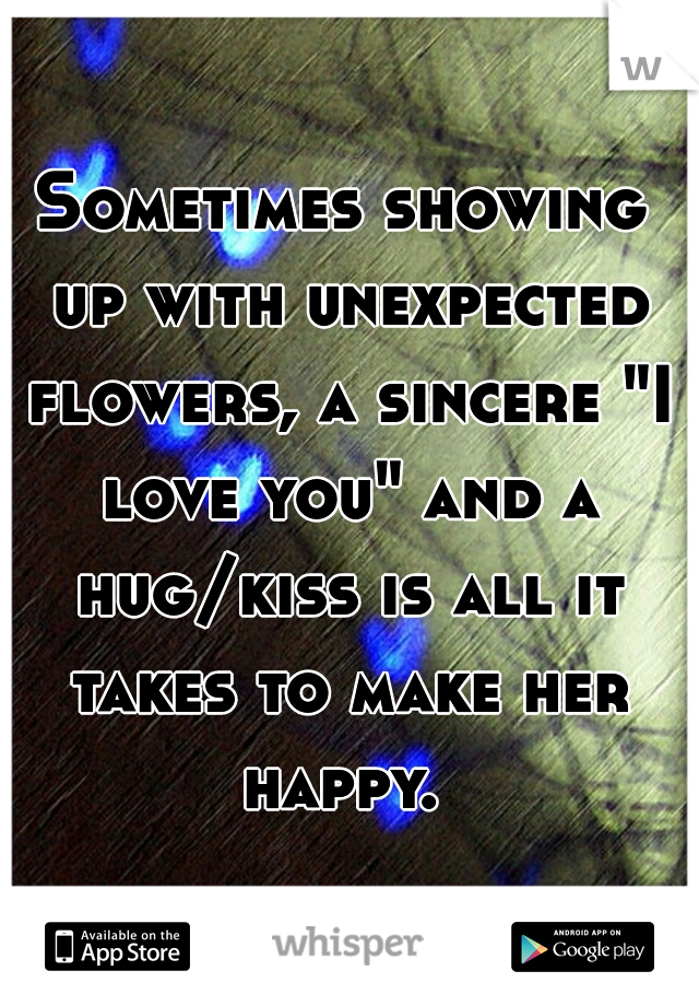 """Sometimes showing up with unexpected flowers, a sincere """"I love you"""" and a hug/kiss is all it takes to make her happy."""