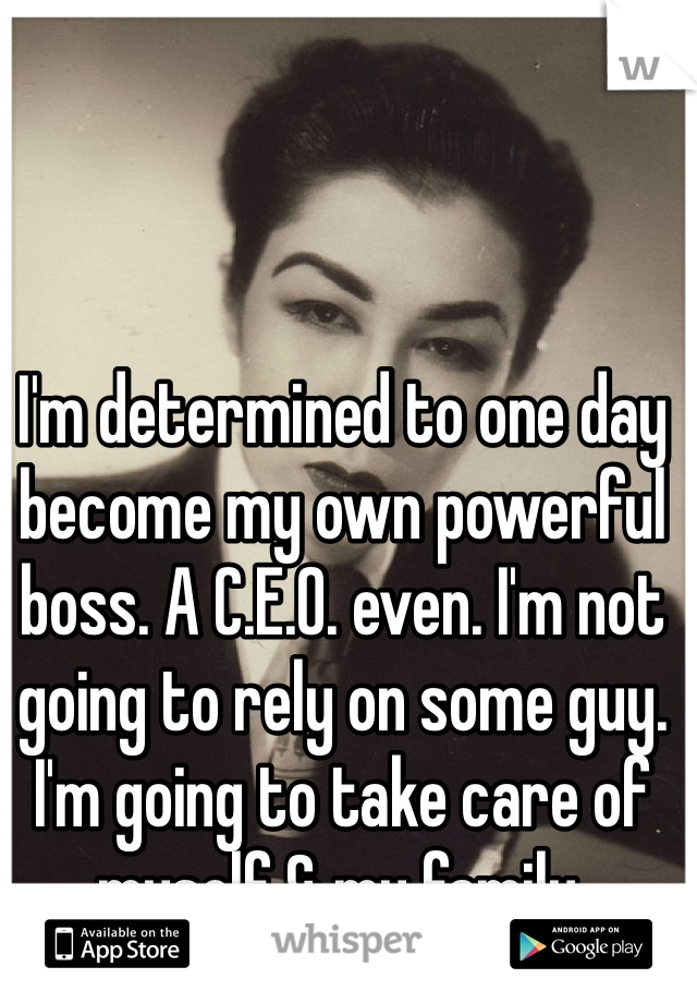 I'm determined to one day become my own powerful boss. A C.E.O. even. I'm not going to rely on some guy. I'm going to take care of myself & my family.
