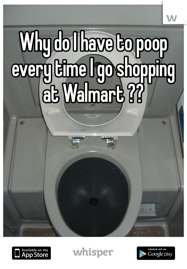 Why do I have to poop every time I go shopping at Walmart ??