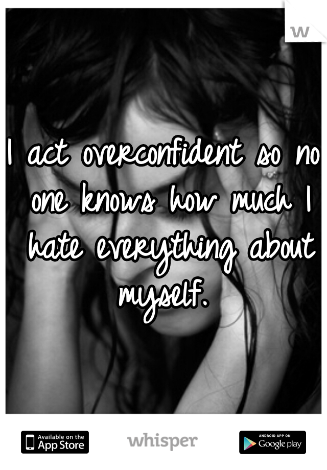 I act overconfident so no one knows how much I hate everything about myself.