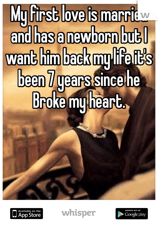 My first love is married and has a newborn but I want him back my life it's been 7 years since he Broke my heart.