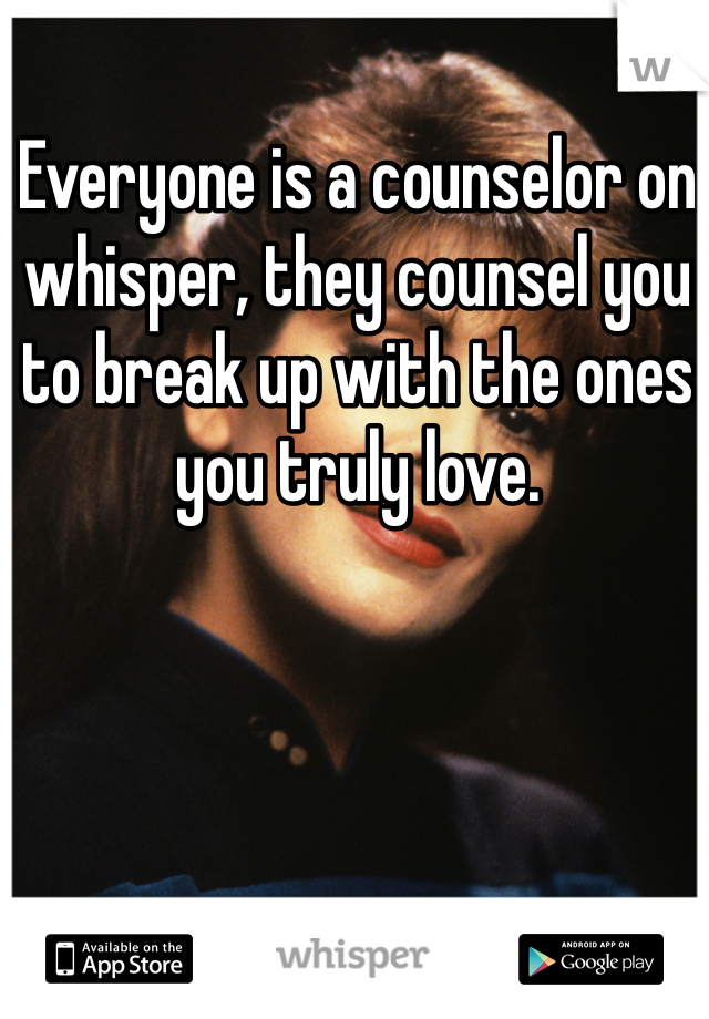 Everyone is a counselor on whisper, they counsel you to break up with the ones you truly love.