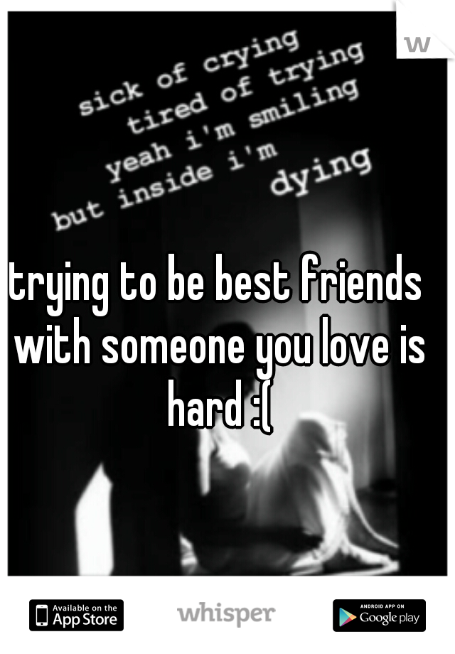trying to be best friends with someone you love is hard :(