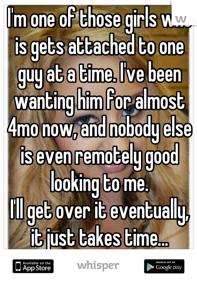 I'm one of those girls who is gets attached to one guy at a time. I've been wanting him for almost 4mo now, and nobody else is even remotely good looking to me.  I'll get over it eventually, it just takes time...