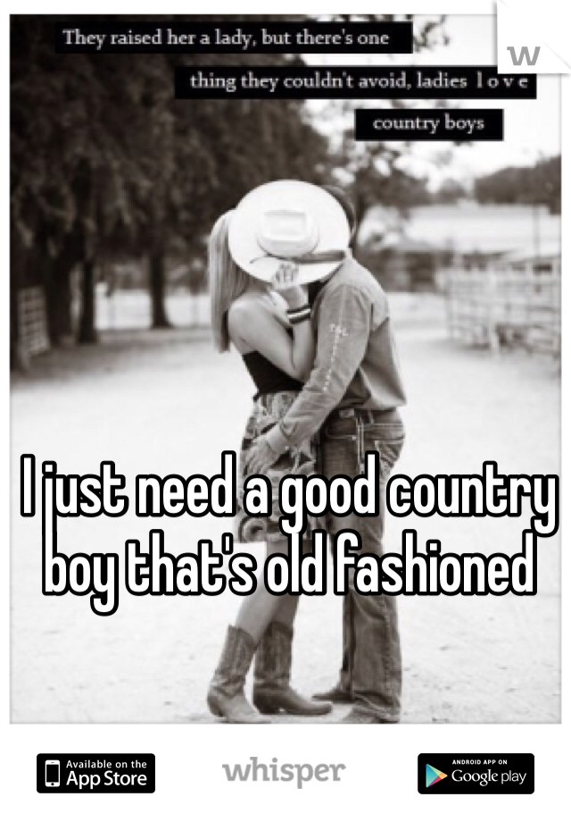 I just need a good country boy that's old fashioned