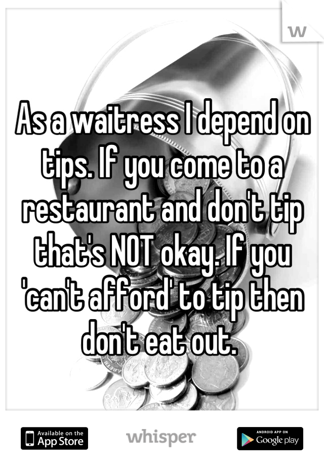 As a waitress I depend on tips. If you come to a restaurant and don't tip that's NOT okay. If you 'can't afford' to tip then don't eat out.