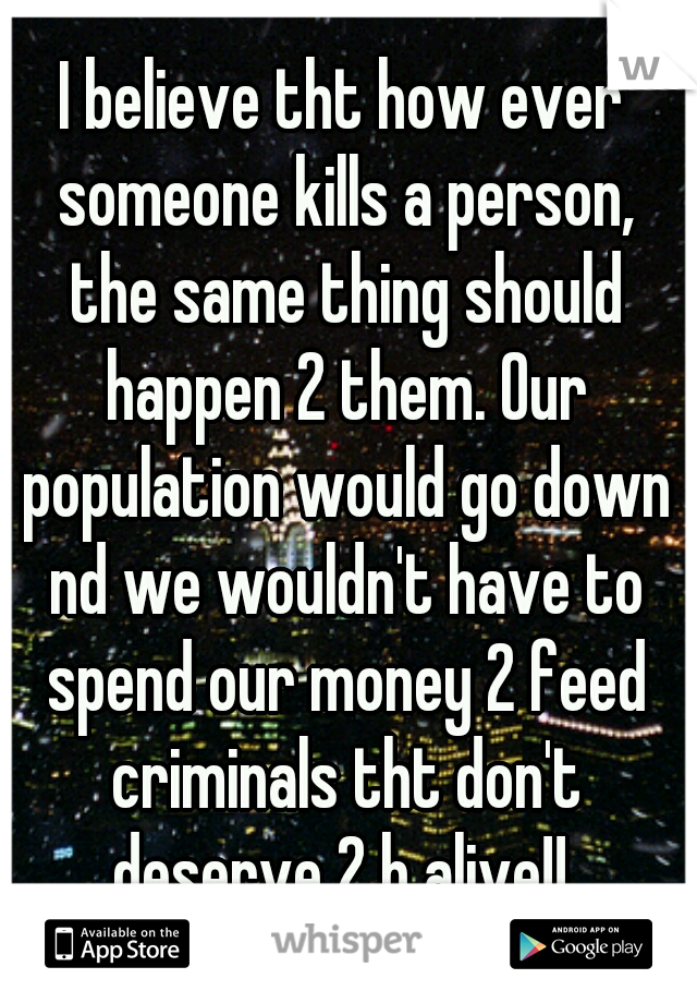 I believe tht how ever someone kills a person, the same thing should happen 2 them. Our population would go down nd we wouldn't have to spend our money 2 feed criminals tht don't deserve 2 b alive!!