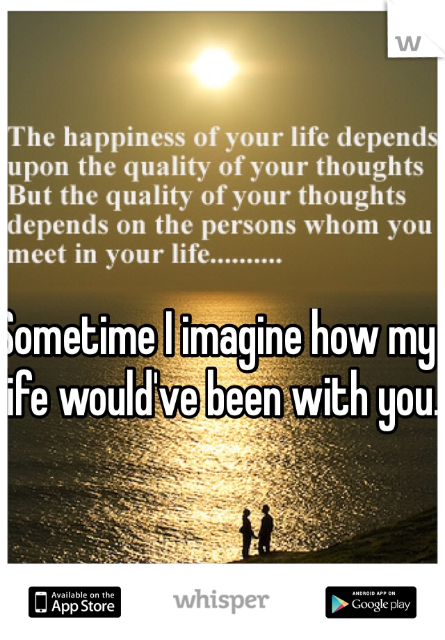 Sometime I imagine how my life would've been with you.