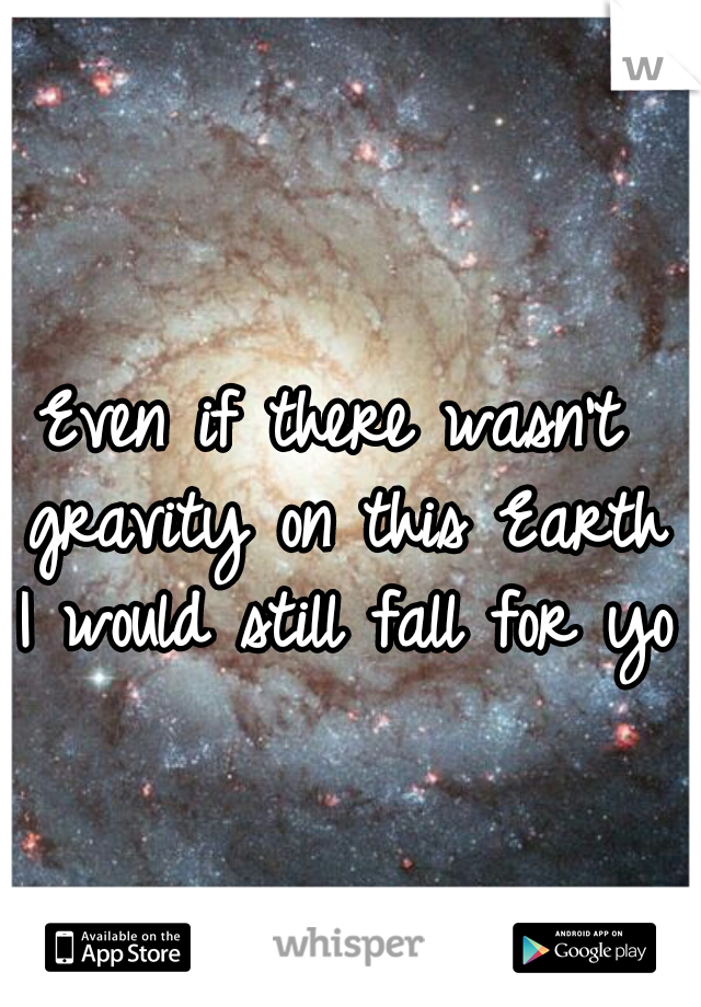 Even if there wasn't gravity on this Earth I would still fall for you