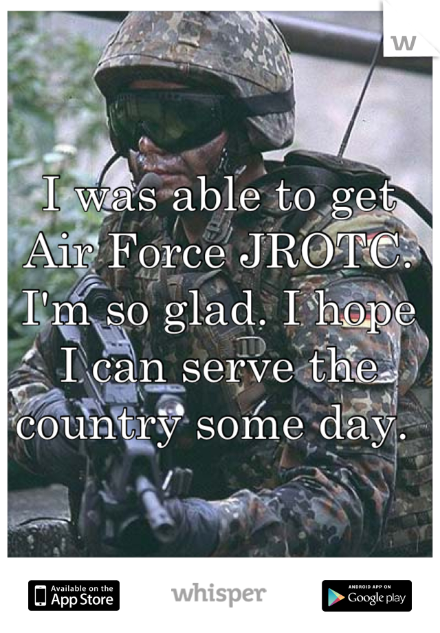 I was able to get Air Force JROTC. I'm so glad. I hope I can serve the country some day.